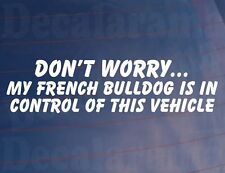 DON'T WORRY MY FRENCH BULLDOG IS IN CONTROL OF THIS VEHICLE Car/Van Dog Sticker
