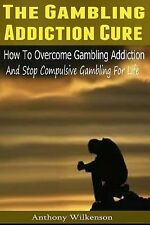 The Gambling Addiction Cure : How to Overcome Gambling Addiction and Stop...