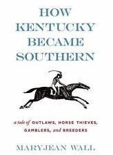 How Kentucky Became Southern: A Tale of Outlaws, Horse Thieves, Gamblers, and B