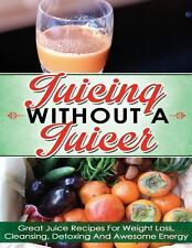 Juicing Without a Juicer : Great Juice Recipes for Weight Loss, Cleansing,...