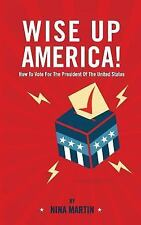 Wise up America : How to Vote for the President of the United States by Nina...
