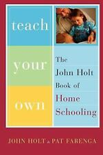 Teach Your Own : The John Holt Book of Homeschooling by John Holt and Patrick...