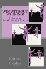 Win Without Whining! : 7 Steps to Breakthrough Prayer by Brittain Cephas...