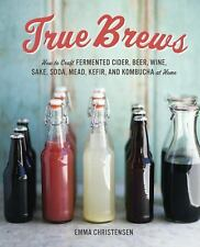 True Brews : How to Craft Fermented Cider, Beer, Wine, Sake, Soda, Mead,...