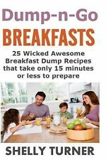 Dump-N-Go Meals Ser.: Dump-N-Go Breakfasts : 25 Wicked Awesome Breakfast Dump...