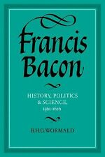 Francis Bacon : History, Politics and Science, 1561-1626 by Brian Harvey...