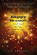 Happy Is Cool : How to Ignite the True Happiness in You by J. B. Brocato...