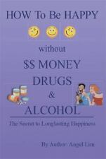 How to Be Happy Without Money, Drugs or Alcohol : The Secrets to a...