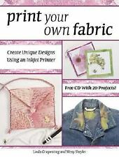 Print Your Own Fabric : Create Unique Designs Using an Inket Printer by Linda...