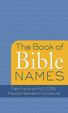 The Book of Bible Names: Fast Facts on All 2,026 People Named in Scripture by...