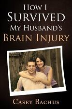 How I Survived My Husband's Brain Injury by Casey Bachus (2013, Paperback)