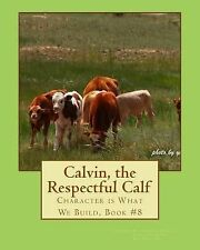Character Is What We Build Ser.: Calvin, the Respectful Calf : Character Is...