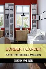 Border Hoarder : A Guide to Decluttering and Organizing by Shannon VanBergen...