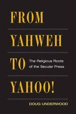 From Yahweh to Yahoo!: The Religious Roots of the Secular Press (History of Comm