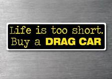 Lifes to short buy a Drag car sticker quality 7yr vinyl water & fade proof
