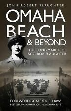 Omaha Beach and Beyond : The Long March of Sergeant Bob Slaughter by John...