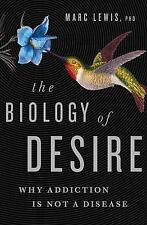 The Biology of Desire : Why Addiction Is Not a Disease by Marc Lewis (2015,...