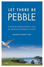 Let There Be Pebble: A Middle-Handicapper's Year in America's Garden o-ExLibrary