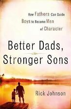 Better Dads, Stronger Sons: How Fathers Can Guide Boys to Become Men of Characte