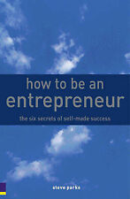How to be an Entrepreneur: The Six Secrets of Self-Made Success, Steve Parks