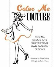 Color Me Couture : Imagine, Create and Sketch Your Own Fashion Designs by...