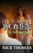 How to Approach Women for the Single Daddy : The Ultimate Guide to Going up...
