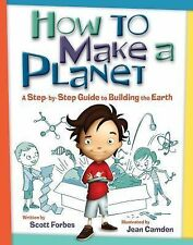 How to Make a Planet : A Step-by-Step Guide to Building the Earth by Scott...