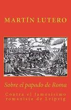 Sobre el Papado de Roma : Contra el Famosísimo Romanista de Leipzig by Martin...