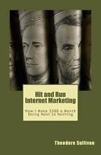 Hit and Run Internet Marketing : How I Make $500 a Month with a Few Hours of...