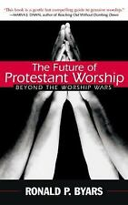 The Future of Protestant Worship : Beyond the Worship Wars by Ronald P. Byars...