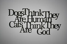 """Dogs Think They Are Human Cats Think They Are God"" Wooden Wall Word Sign ID#A17"