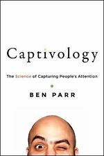 Captivology : The Science of Capturing People's Attention by Ben Parr (2015,...