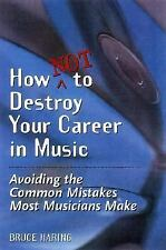 How Not to Destroy Your Career in Music : Avoiding the Common Mistakes Most...