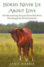 Horses Never Lie about Love : The Heartwarming Story of a Remarkable Horse Who C