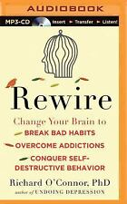 Rewire : Change Your Brain to Break Bad Habits, Overcome Addictions, Conquer...