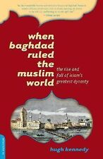 When Baghdad Ruled the Muslim World : The Rise and Fall of Islam's Greatest...