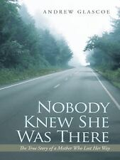 Nobody Knew She Was There : The True Story of a Mother Who Lost Her Way by...