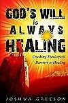 God's Will Is Always Healing : Crushing Theological Barriers to Healing by...