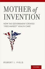 """Mother of Invention : How the Government Created """"Free-Market"""" Health Care by..."""