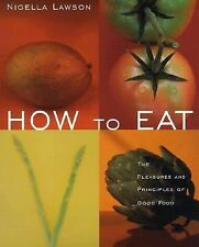 How to Eat : The Pleasures and Principles of Good Food by Nigella Lawson...