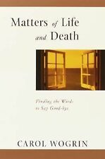 Matters of Life and Death : Finding the Words to Say Goodbye by Carol Wogrin...