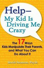 Help--My Kid is Driving Me Crazy: The 17 Ways Kids Manipulate Their Parents, and