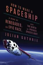 How to Make a Spaceship: A Band of Renegades, an Epic Race, and the Birth of Pri