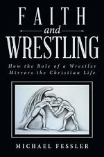 Faith and Wrestling : How the Role of a Wrestler Mirrors the Christian Life...