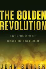 The Golden Revolution : How to Prepare for the Coming Global Gold Standard