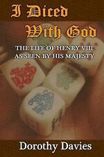 I Diced with God : The Life of Henry VIII As Seen by His Majesty by Dorothy...