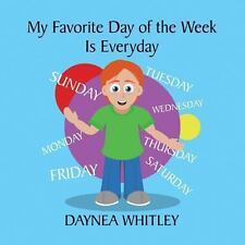 My Favorite Day of the Week Is Everyday by Daynea Whitley (2013, Paperback)