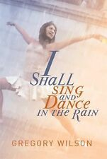 I Shall Sing and Dance in the Rain by Gregory Wilson (2014, Paperback)