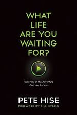 What Life Are You Waiting For?: Push Play on the Adventure God Has for You by H