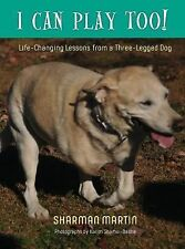 I Can Play Too! Life-Changing Lessons from a Three-Legged Dog by Sharman...